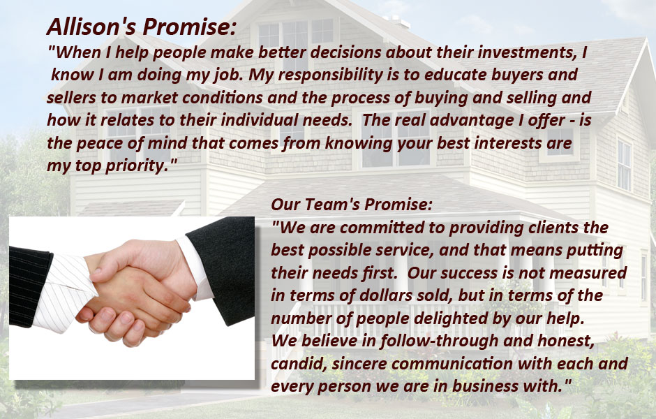 "Allison's Promise:  ""When I help people make better decisions about their investments, I know I am doing my job. My responsibility is to educate buyers and sellers to market conditions and the process of buying and selling and how it relates to their individual needs.  The real advantage I offer - is the peace of mind that comes from knowing your best interests are my top priority.""    Our Team's Promise:  ""We are committed to providing clients the best possible service, and that means putting their needs first.  Our success is not measured in terms of dollars sold, but in terms of the number of people delighted by our help.  We believe in follow-through and honest, candid, sincere communication with each and every person we are in business with."""